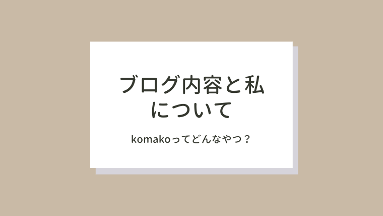 komakoってどんなやつ?ブログ内容と私について